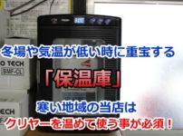 冬場や気温が低い時に重宝する「保温庫」寒い地域の当店はクリヤーを温めて使う事が必須!