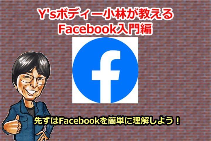 Y'sボディー小林が教えるFacebook入門編 先ずはFacebookの簡単に理解しよう!